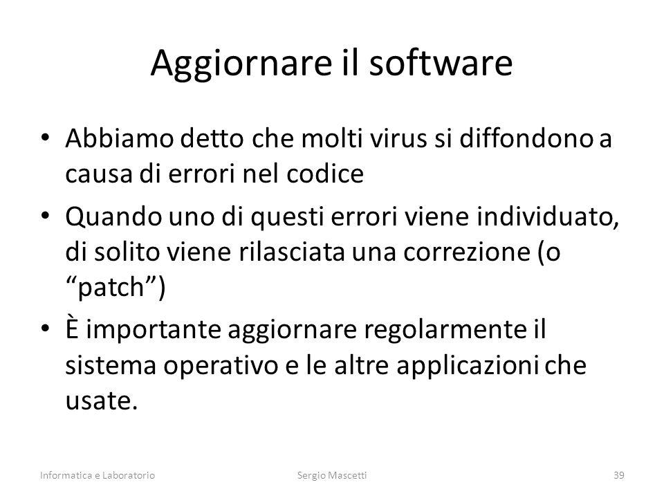 Aggiornare il software Abbiamo detto che molti virus si diffondono a causa di errori nel codice Quando uno di questi errori viene individuato, di solito viene rilasciata una correzione (o patch ) È importante aggiornare regolarmente il sistema operativo e le altre applicazioni che usate.