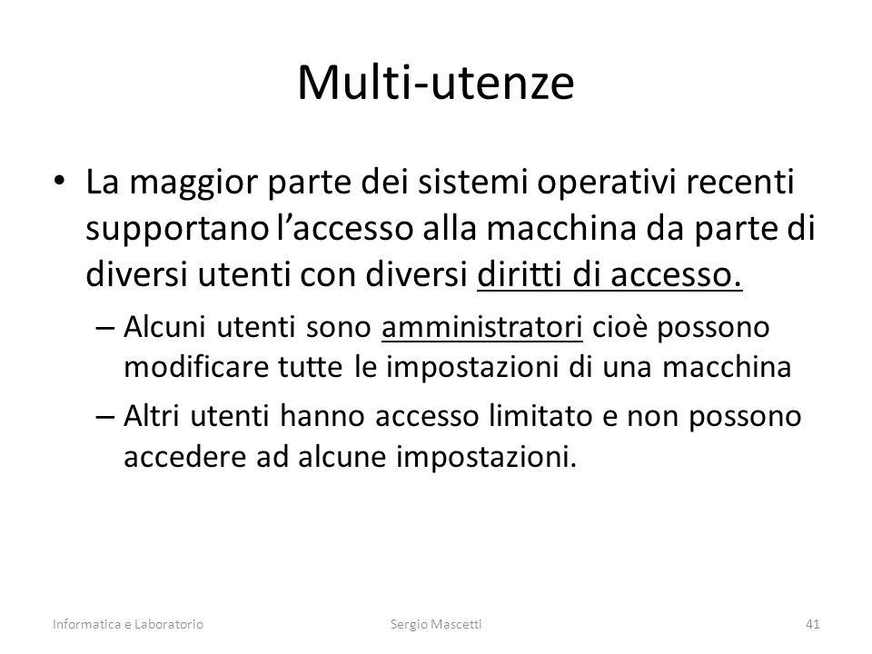Multi-utenze La maggior parte dei sistemi operativi recenti supportano l'accesso alla macchina da parte di diversi utenti con diversi diritti di accesso.