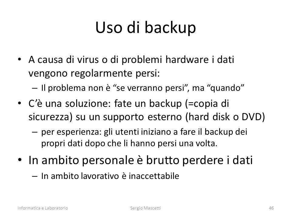 Uso di backup A causa di virus o di problemi hardware i dati vengono regolarmente persi: – Il problema non è se verranno persi , ma quando C'è una soluzione: fate un backup (=copia di sicurezza) su un supporto esterno (hard disk o DVD) – per esperienza: gli utenti iniziano a fare il backup dei propri dati dopo che li hanno persi una volta.