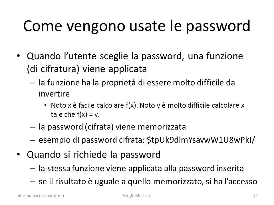 Come vengono usate le password Quando l'utente sceglie la password, una funzione (di cifratura) viene applicata – la funzione ha la proprietà di essere molto difficile da invertire Noto x è facile calcolare f(x).