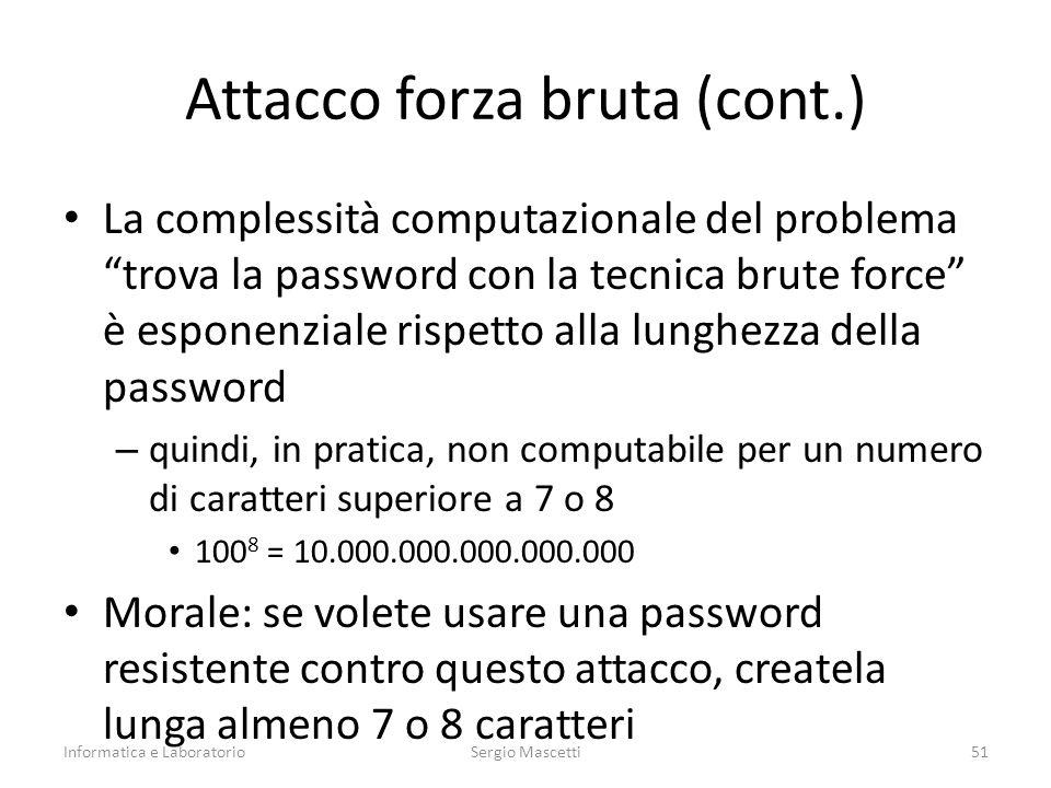 Attacco forza bruta (cont.) La complessità computazionale del problema trova la password con la tecnica brute force è esponenziale rispetto alla lunghezza della password – quindi, in pratica, non computabile per un numero di caratteri superiore a 7 o 8 100 8 = 10.000.000.000.000.000 Morale: se volete usare una password resistente contro questo attacco, createla lunga almeno 7 o 8 caratteri Informatica e LaboratorioSergio Mascetti51