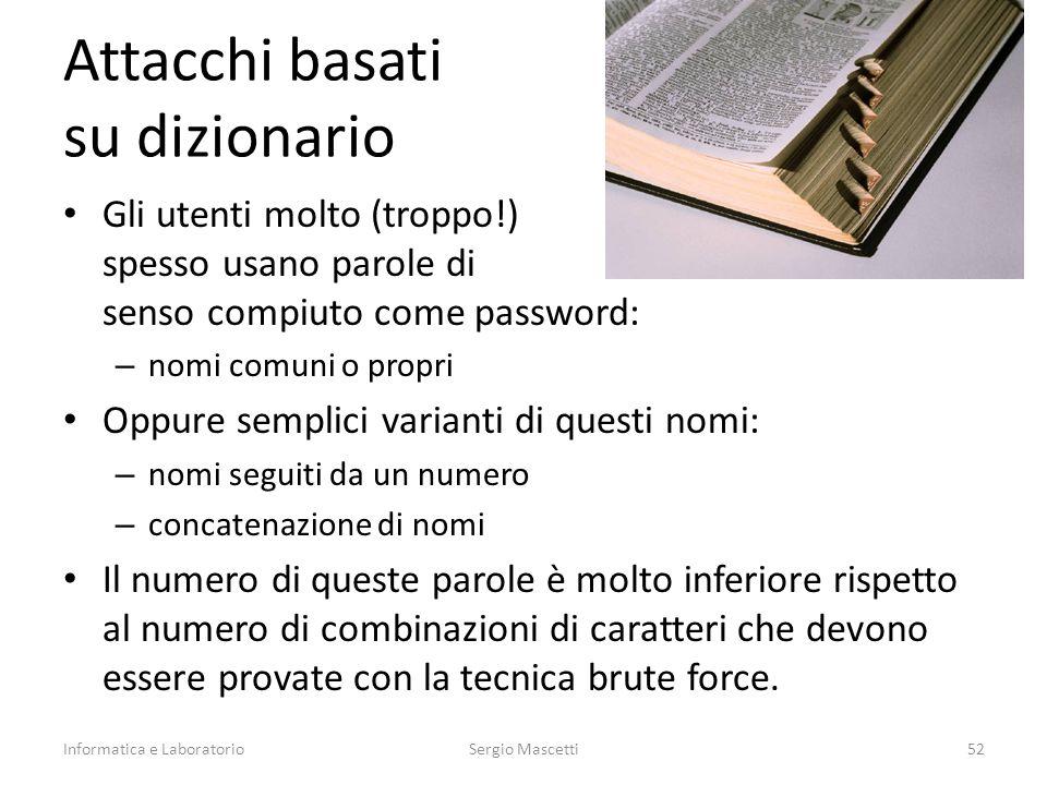 Attacchi basati su dizionario Gli utenti molto (troppo!) spesso usano parole di senso compiuto come password: – nomi comuni o propri Oppure semplici v