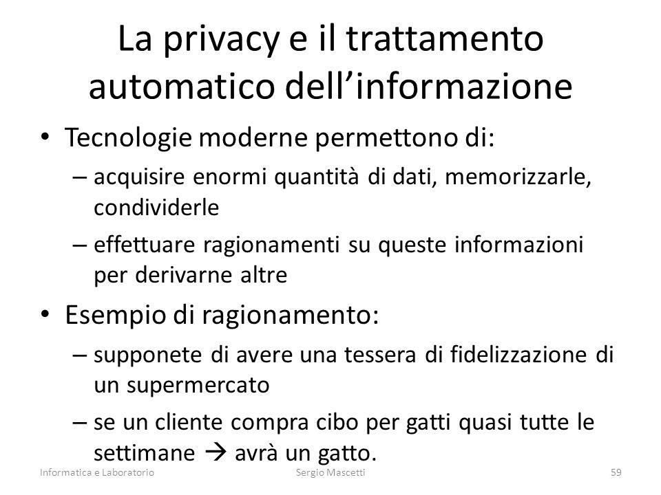 La privacy e il trattamento automatico dell'informazione Tecnologie moderne permettono di: – acquisire enormi quantità di dati, memorizzarle, condividerle – effettuare ragionamenti su queste informazioni per derivarne altre Esempio di ragionamento: – supponete di avere una tessera di fidelizzazione di un supermercato – se un cliente compra cibo per gatti quasi tutte le settimane  avrà un gatto.