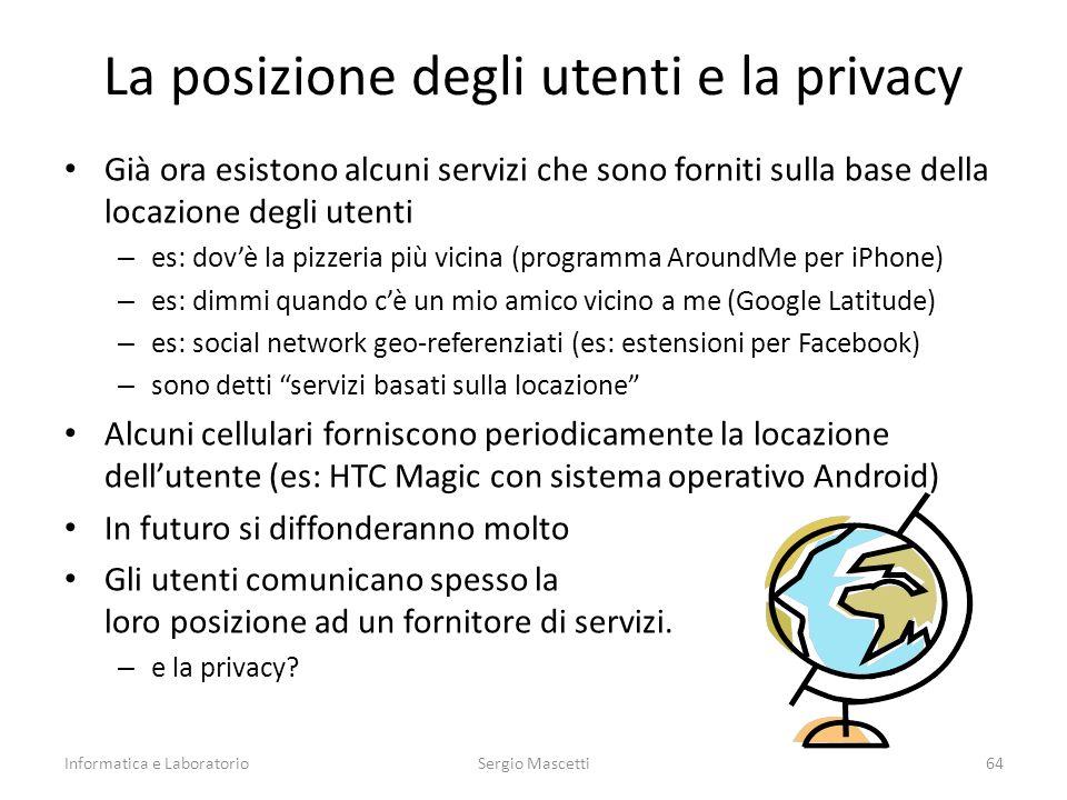 La posizione degli utenti e la privacy Già ora esistono alcuni servizi che sono forniti sulla base della locazione degli utenti – es: dov'è la pizzeria più vicina (programma AroundMe per iPhone) – es: dimmi quando c'è un mio amico vicino a me (Google Latitude) – es: social network geo-referenziati (es: estensioni per Facebook) – sono detti servizi basati sulla locazione Alcuni cellulari forniscono periodicamente la locazione dell'utente (es: HTC Magic con sistema operativo Android) In futuro si diffonderanno molto Gli utenti comunicano spesso la loro posizione ad un fornitore di servizi.