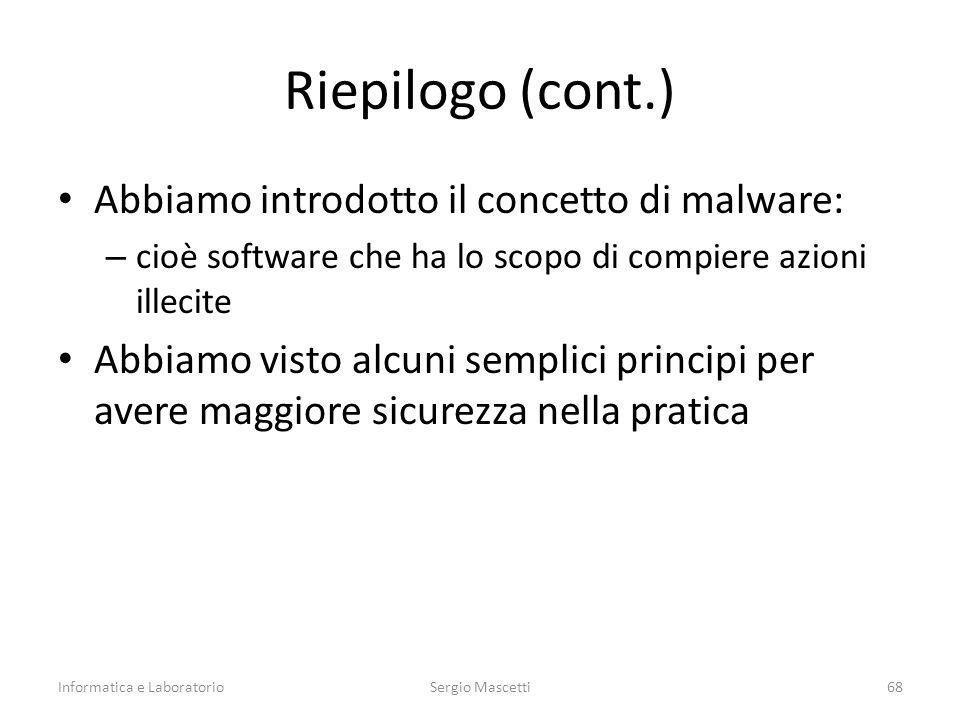 Riepilogo (cont.) Abbiamo introdotto il concetto di malware: – cioè software che ha lo scopo di compiere azioni illecite Abbiamo visto alcuni semplici principi per avere maggiore sicurezza nella pratica Informatica e LaboratorioSergio Mascetti68