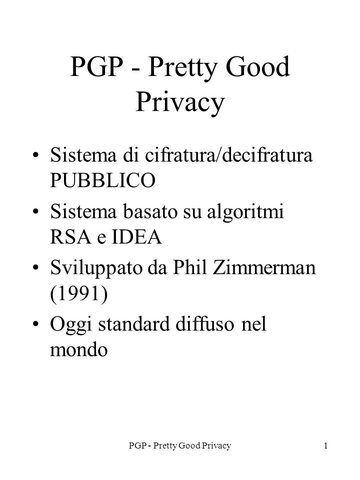 PGP - Pretty Good Privacy1 Sistema di cifratura/decifratura PUBBLICO Sistema basato su algoritmi RSA e IDEA Sviluppato da Phil Zimmerman (1991) Oggi standard diffuso nel mondo