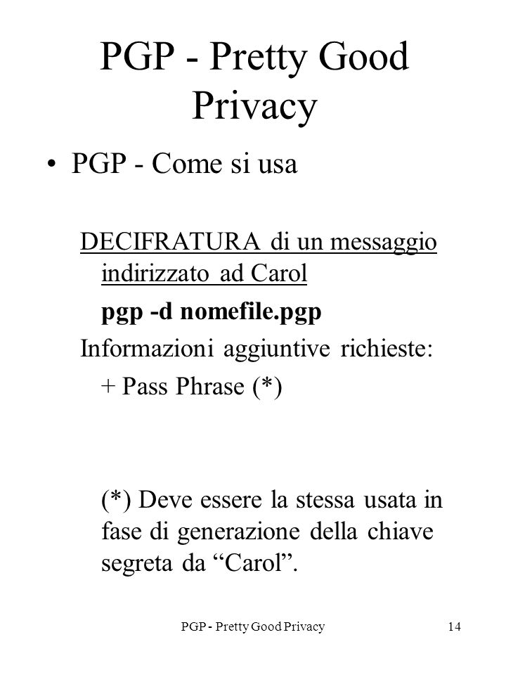 PGP - Pretty Good Privacy14 PGP - Pretty Good Privacy PGP - Come si usa DECIFRATURA di un messaggio indirizzato ad Carol pgp -d nomefile.pgp Informazi