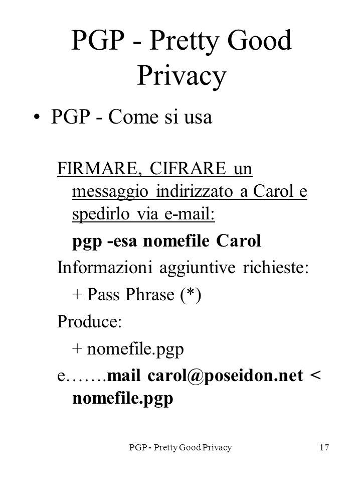PGP - Pretty Good Privacy17 PGP - Pretty Good Privacy PGP - Come si usa FIRMARE, CIFRARE un messaggio indirizzato a Carol e spedirlo via e-mail: pgp -