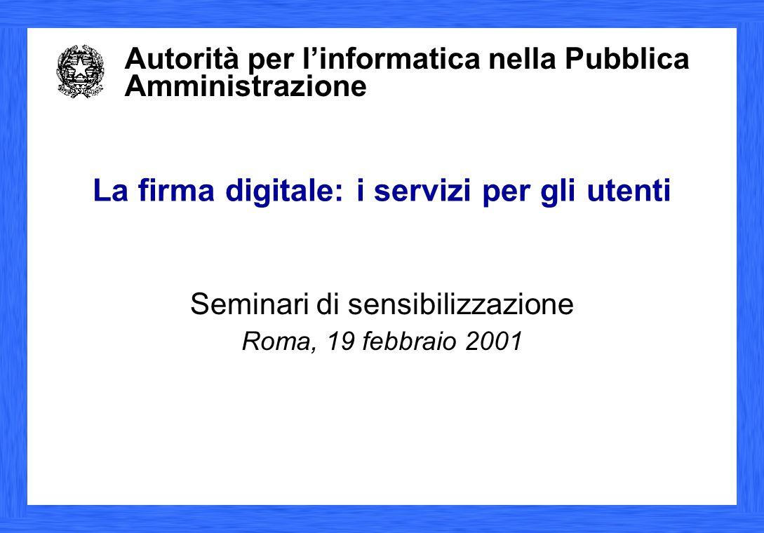 Autorità per l'informatica nella Pubblica Amministrazione La firma digitale: i servizi per gli utenti Seminari di sensibilizzazione Roma, 19 febbraio 2001