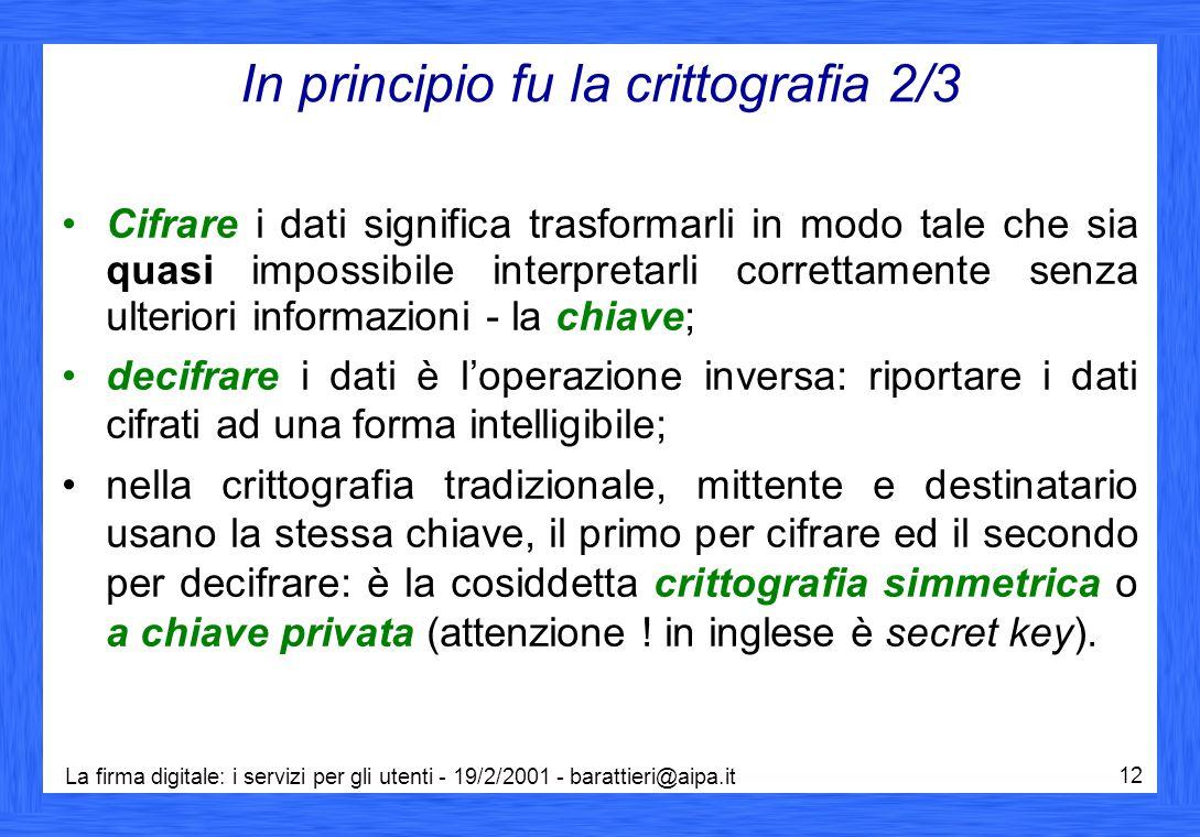 La firma digitale: i servizi per gli utenti - 19/2/2001 - barattieri@aipa.it 12 In principio fu la crittografia 2/3 Cifrare i dati significa trasforma