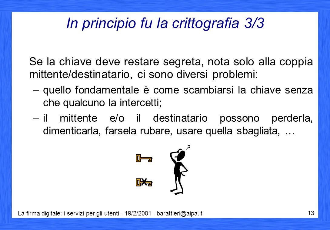 La firma digitale: i servizi per gli utenti - 19/2/2001 - barattieri@aipa.it 13 In principio fu la crittografia 3/3 Se la chiave deve restare segreta,
