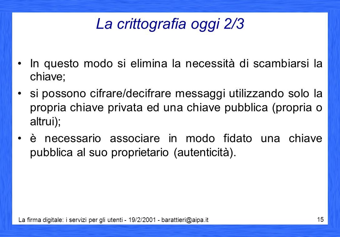 La firma digitale: i servizi per gli utenti - 19/2/2001 - barattieri@aipa.it 15 La crittografia oggi 2/3 In questo modo si elimina la necessità di sca