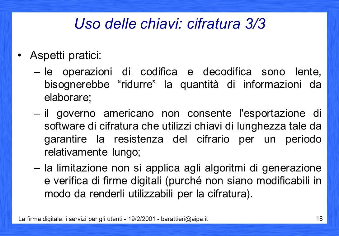 La firma digitale: i servizi per gli utenti - 19/2/2001 - barattieri@aipa.it 18 Uso delle chiavi: cifratura 3/3 Aspetti pratici: –le operazioni di cod