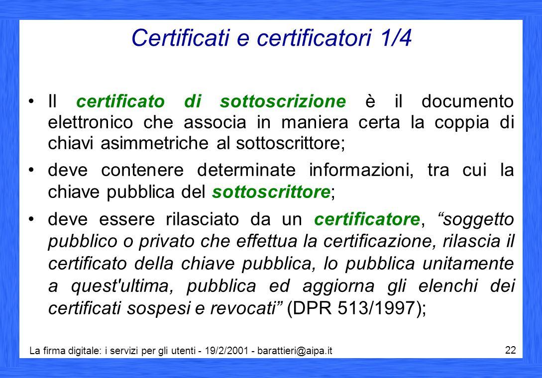 La firma digitale: i servizi per gli utenti - 19/2/2001 - barattieri@aipa.it 22 Certificati e certificatori 1/4 Il certificato di sottoscrizione è il documento elettronico che associa in maniera certa la coppia di chiavi asimmetriche al sottoscrittore; deve contenere determinate informazioni, tra cui la chiave pubblica del sottoscrittore; deve essere rilasciato da un certificatore, soggetto pubblico o privato che effettua la certificazione, rilascia il certificato della chiave pubblica, lo pubblica unitamente a quest ultima, pubblica ed aggiorna gli elenchi dei certificati sospesi e revocati (DPR 513/1997);