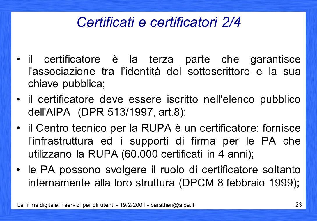 La firma digitale: i servizi per gli utenti - 19/2/2001 - barattieri@aipa.it 23 Certificati e certificatori 2/4 il certificatore è la terza parte che garantisce l associazione tra l'identità del sottoscrittore e la sua chiave pubblica; il certificatore deve essere iscritto nell elenco pubblico dell AIPA (DPR 513/1997, art.8); il Centro tecnico per la RUPA è un certificatore: fornisce l infrastruttura ed i supporti di firma per le PA che utilizzano la RUPA (60.000 certificati in 4 anni); le PA possono svolgere il ruolo di certificatore soltanto internamente alla loro struttura (DPCM 8 febbraio 1999);
