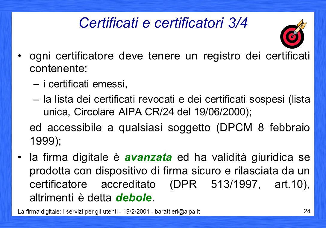 La firma digitale: i servizi per gli utenti - 19/2/2001 - barattieri@aipa.it 24 Certificati e certificatori 3/4 ogni certificatore deve tenere un registro dei certificati contenente: –i certificati emessi, –la lista dei certificati revocati e dei certificati sospesi (lista unica, Circolare AIPA CR/24 del 19/06/2000); ed accessibile a qualsiasi soggetto (DPCM 8 febbraio 1999); la firma digitale è avanzata ed ha validità giuridica se prodotta con dispositivo di firma sicuro e rilasciata da un certificatore accreditato (DPR 513/1997, art.10), altrimenti è detta debole.