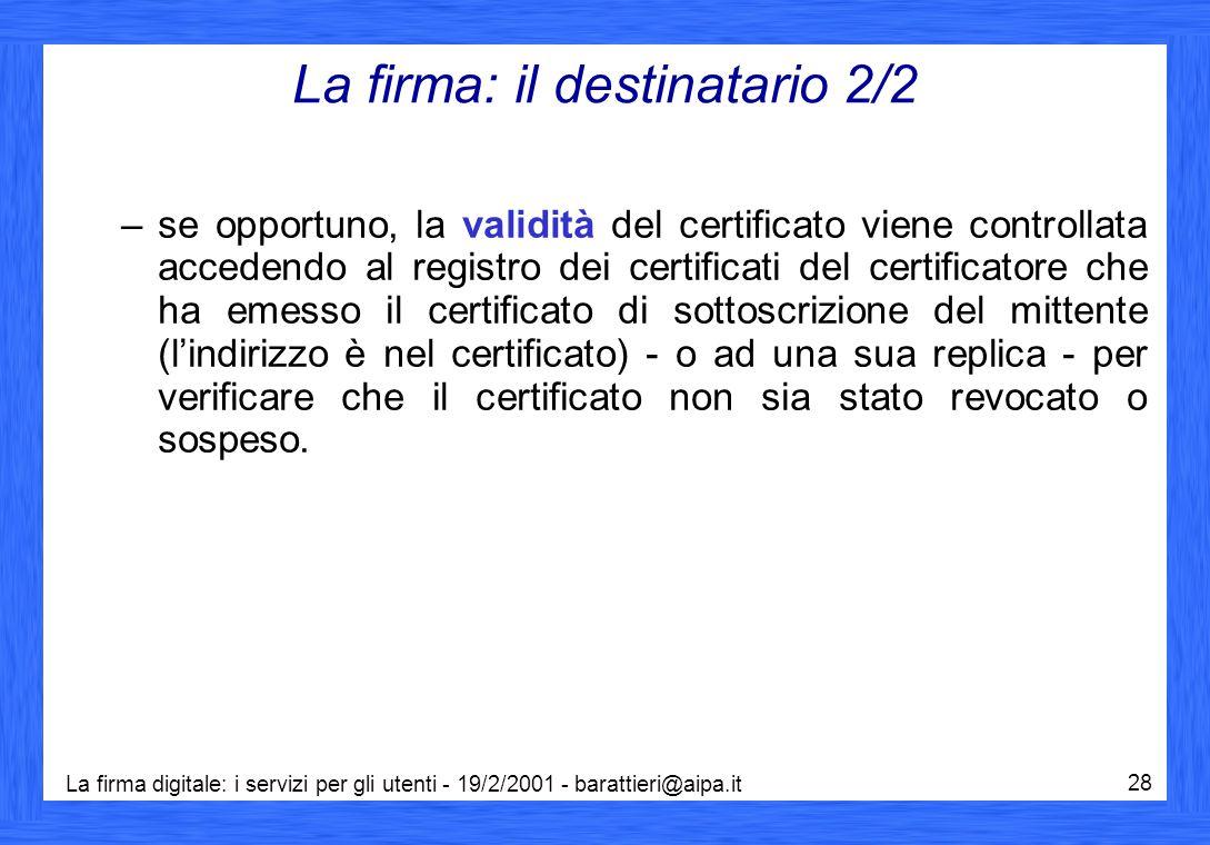 La firma digitale: i servizi per gli utenti - 19/2/2001 - barattieri@aipa.it 28 La firma: il destinatario 2/2 –se opportuno, la validità del certificato viene controllata accedendo al registro dei certificati del certificatore che ha emesso il certificato di sottoscrizione del mittente (l'indirizzo è nel certificato) - o ad una sua replica - per verificare che il certificato non sia stato revocato o sospeso.