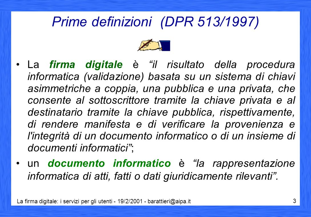 La firma digitale: i servizi per gli utenti - 19/2/2001 - barattieri@aipa.it 3 Prime definizioni (DPR 513/1997) La firma digitale è il risultato della procedura informatica (validazione) basata su un sistema di chiavi asimmetriche a coppia, una pubblica e una privata, che consente al sottoscrittore tramite la chiave privata e al destinatario tramite la chiave pubblica, rispettivamente, di rendere manifesta e di verificare la provenienza e l integrità di un documento informatico o di un insieme di documenti informatici ; un documento informatico è la rappresentazione informatica di atti, fatti o dati giuridicamente rilevanti .