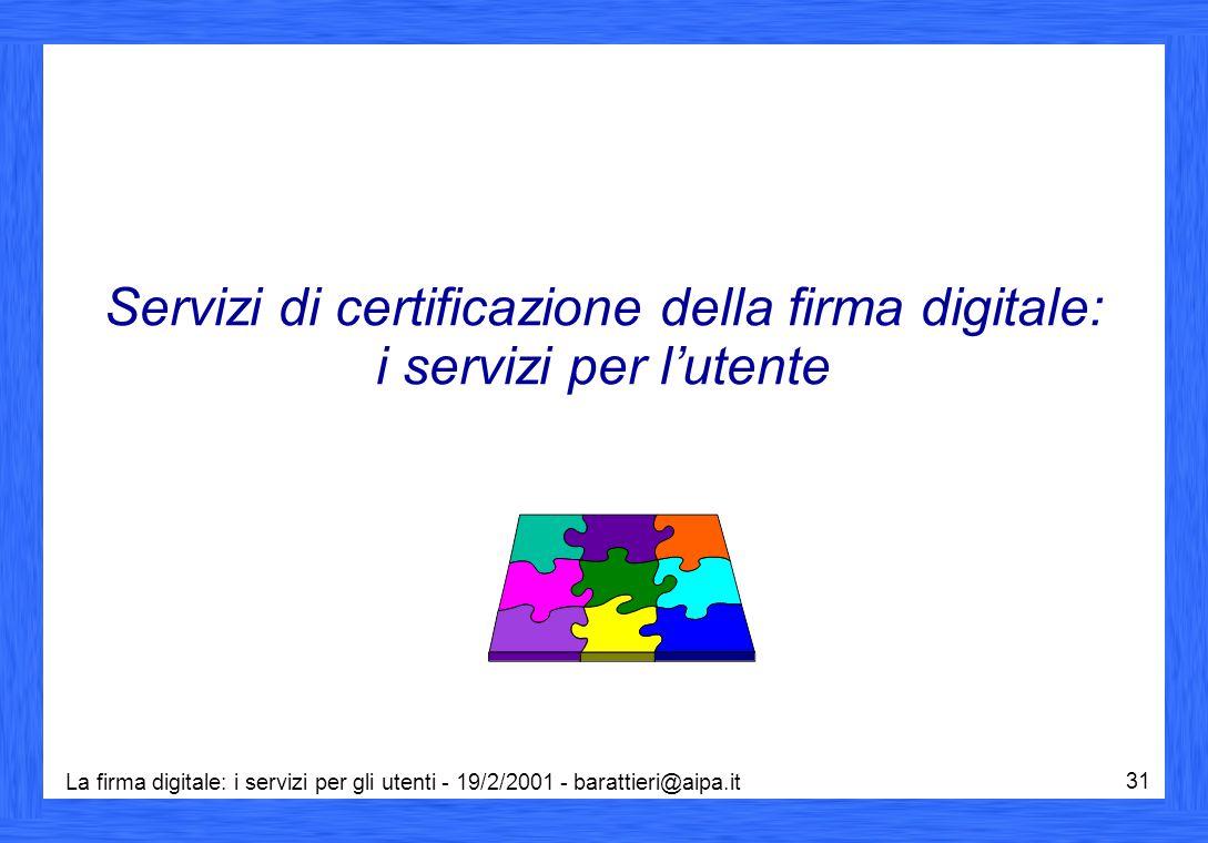 La firma digitale: i servizi per gli utenti - 19/2/2001 - barattieri@aipa.it 31 Servizi di certificazione della firma digitale: i servizi per l'utente