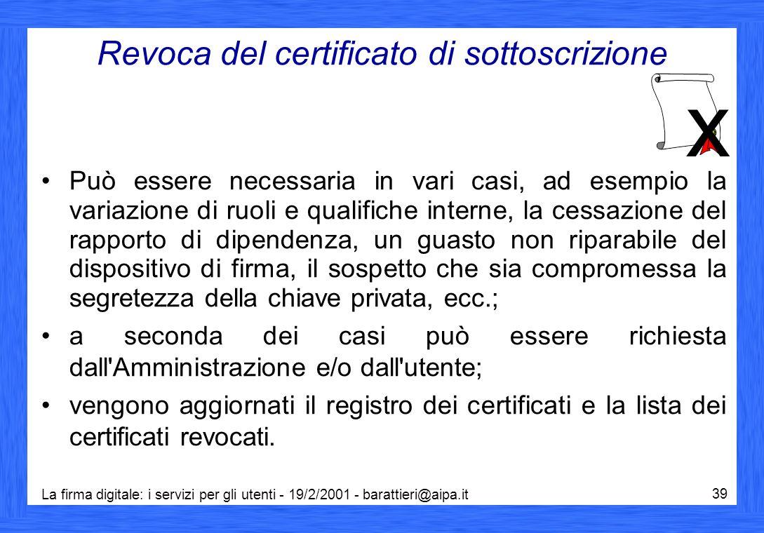 La firma digitale: i servizi per gli utenti - 19/2/2001 - barattieri@aipa.it 39 Revoca del certificato di sottoscrizione Può essere necessaria in vari
