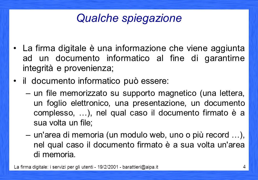 La firma digitale: i servizi per gli utenti - 19/2/2001 - barattieri@aipa.it 25 Certificati e certificatori 4/4 un'operazione di firma genera un unico file detto busta o documento firmato contenente (Circolare AIPA CR/24 del 19/06/2000): –il documento originario, –la firma (impronta cifrata con la chiave privata del sottoscrittore), –il certificato di sottoscrizione del sottoscrittore, che contiene la sua chiave pubblica (DPCM 8 febbraio 1999); il nome della busta aggiunge l estensione .p7m al nome del documento originario (che ne indica il tipo): ad esempio lettera.doc diventa lettera.doc.p7m .