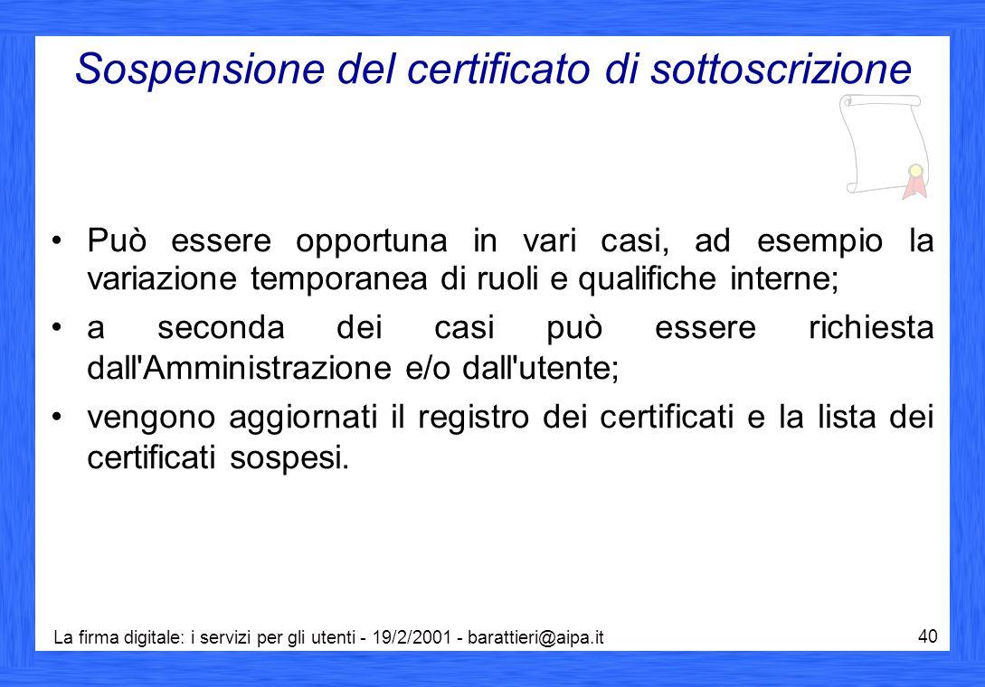 La firma digitale: i servizi per gli utenti - 19/2/2001 - barattieri@aipa.it 40 Sospensione del certificato di sottoscrizione Può essere opportuna in vari casi, ad esempio la variazione temporanea di ruoli e qualifiche interne; a seconda dei casi può essere richiesta dall Amministrazione e/o dall utente; vengono aggiornati il registro dei certificati e la lista dei certificati sospesi.