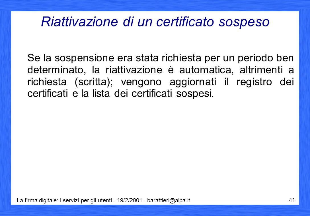 La firma digitale: i servizi per gli utenti - 19/2/2001 - barattieri@aipa.it 41 Riattivazione di un certificato sospeso Se la sospensione era stata ri