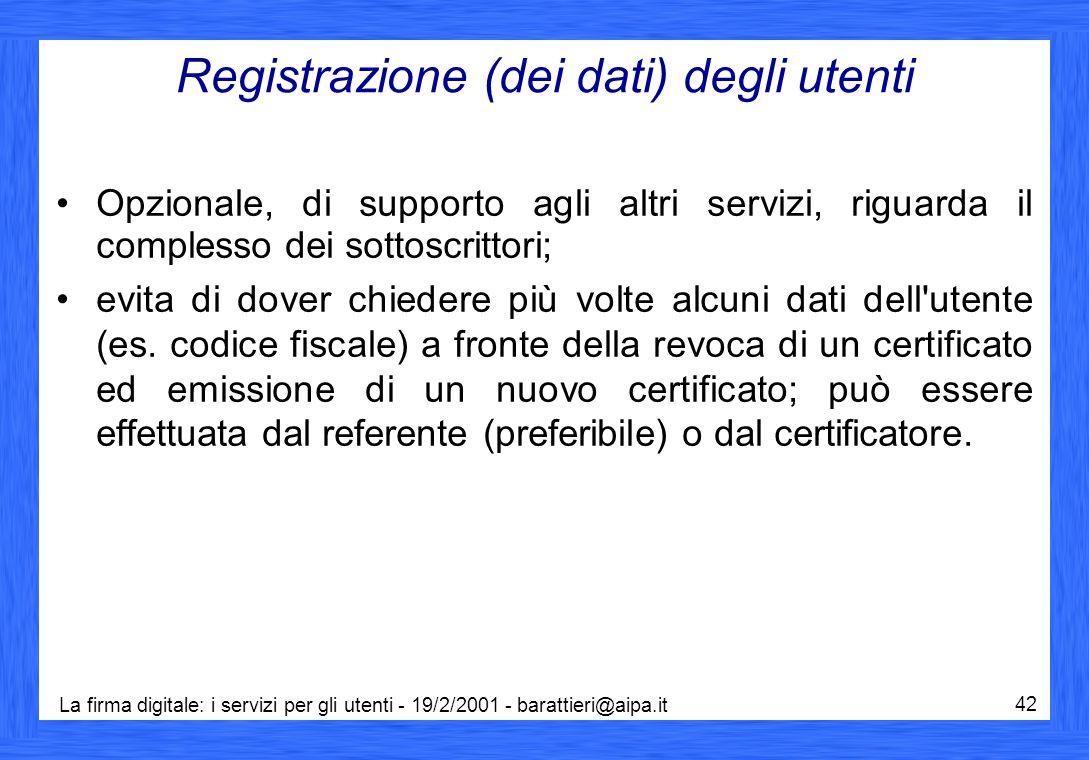 La firma digitale: i servizi per gli utenti - 19/2/2001 - barattieri@aipa.it 42 Registrazione (dei dati) degli utenti Opzionale, di supporto agli altr