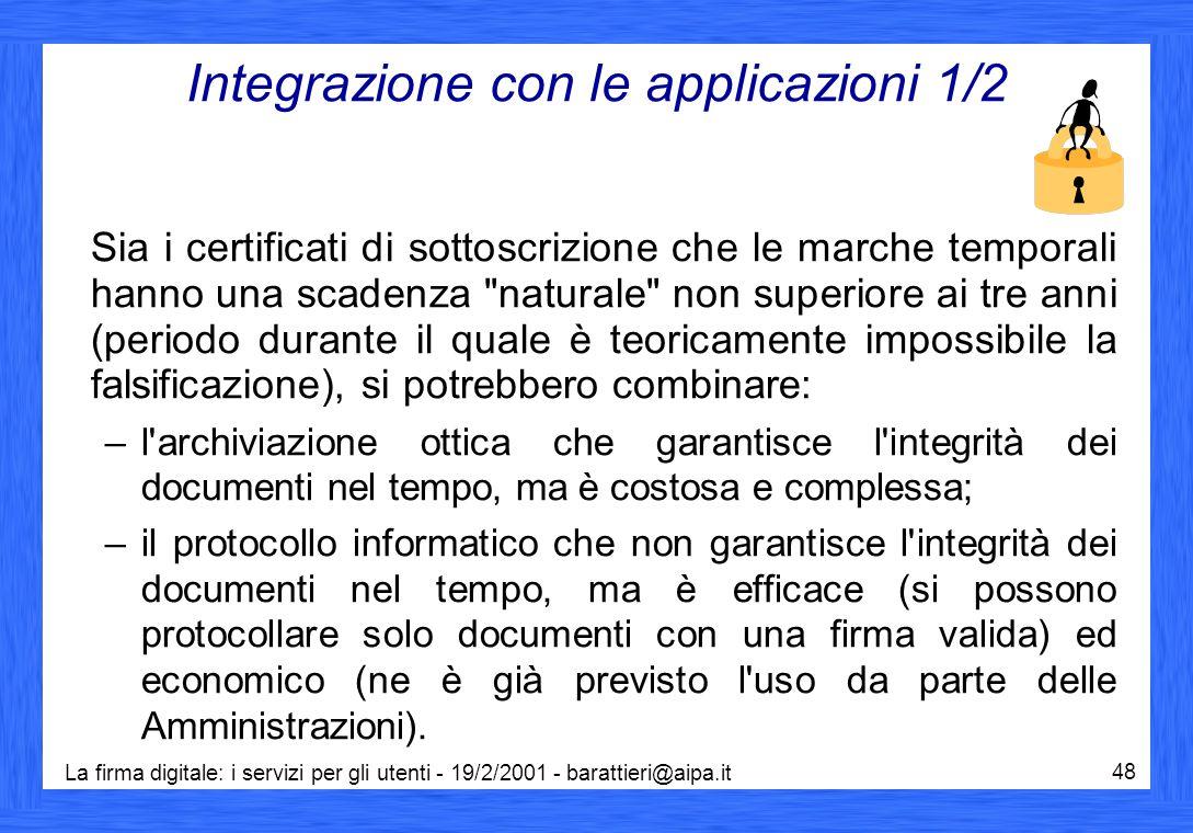 La firma digitale: i servizi per gli utenti - 19/2/2001 - barattieri@aipa.it 48 Integrazione con le applicazioni 1/2 Sia i certificati di sottoscrizione che le marche temporali hanno una scadenza naturale non superiore ai tre anni (periodo durante il quale è teoricamente impossibile la falsificazione), si potrebbero combinare: –l archiviazione ottica che garantisce l integrità dei documenti nel tempo, ma è costosa e complessa; –il protocollo informatico che non garantisce l integrità dei documenti nel tempo, ma è efficace (si possono protocollare solo documenti con una firma valida) ed economico (ne è già previsto l uso da parte delle Amministrazioni).