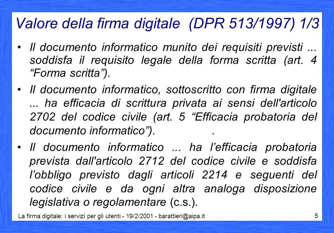 La firma digitale: i servizi per gli utenti - 19/2/2001 - barattieri@aipa.it 5 Valore della firma digitale (DPR 513/1997) 1/3 Il documento informatico munito dei requisiti previsti...