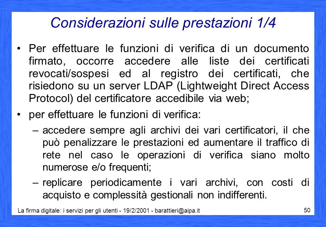 La firma digitale: i servizi per gli utenti - 19/2/2001 - barattieri@aipa.it 50 Considerazioni sulle prestazioni 1/4 Per effettuare le funzioni di verifica di un documento firmato, occorre accedere alle liste dei certificati revocati/sospesi ed al registro dei certificati, che risiedono su un server LDAP (Lightweight Direct Access Protocol) del certificatore accedibile via web; per effettuare le funzioni di verifica: –accedere sempre agli archivi dei vari certificatori, il che può penalizzare le prestazioni ed aumentare il traffico di rete nel caso le operazioni di verifica siano molto numerose e/o frequenti; –replicare periodicamente i vari archivi, con costi di acquisto e complessità gestionali non indifferenti.