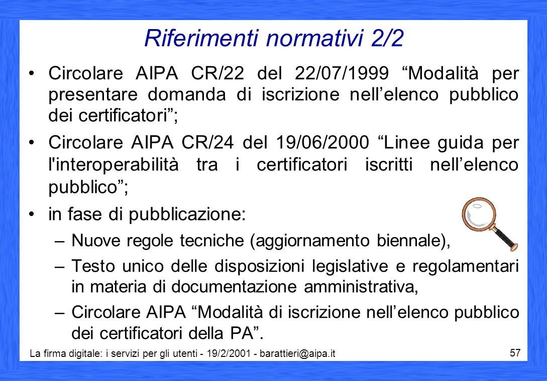 La firma digitale: i servizi per gli utenti - 19/2/2001 - barattieri@aipa.it 57 Riferimenti normativi 2/2 Circolare AIPA CR/22 del 22/07/1999 Modalità per presentare domanda di iscrizione nell'elenco pubblico dei certificatori ; Circolare AIPA CR/24 del 19/06/2000 Linee guida per l interoperabilità tra i certificatori iscritti nell'elenco pubblico ; in fase di pubblicazione: –Nuove regole tecniche (aggiornamento biennale), –Testo unico delle disposizioni legislative e regolamentari in materia di documentazione amministrativa, –Circolare AIPA Modalità di iscrizione nell'elenco pubblico dei certificatori della PA .