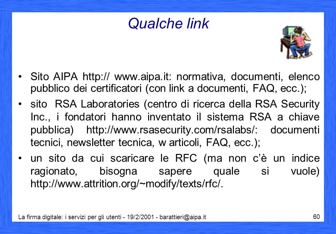 La firma digitale: i servizi per gli utenti - 19/2/2001 - barattieri@aipa.it 60 Qualche link Sito AIPA http:// www.aipa.it: normativa, documenti, elenco pubblico dei certificatori (con link a documenti, FAQ, ecc.); sito RSA Laboratories (centro di ricerca della RSA Security Inc., i fondatori hanno inventato il sistema RSA a chiave pubblica) http://www.rsasecurity.com/rsalabs/: documenti tecnici, newsletter tecnica, w articoli, FAQ, ecc.); un sito da cui scaricare le RFC (ma non c'è un indice ragionato, bisogna sapere quale si vuole) http://www.attrition.org/~modify/texts/rfc/.