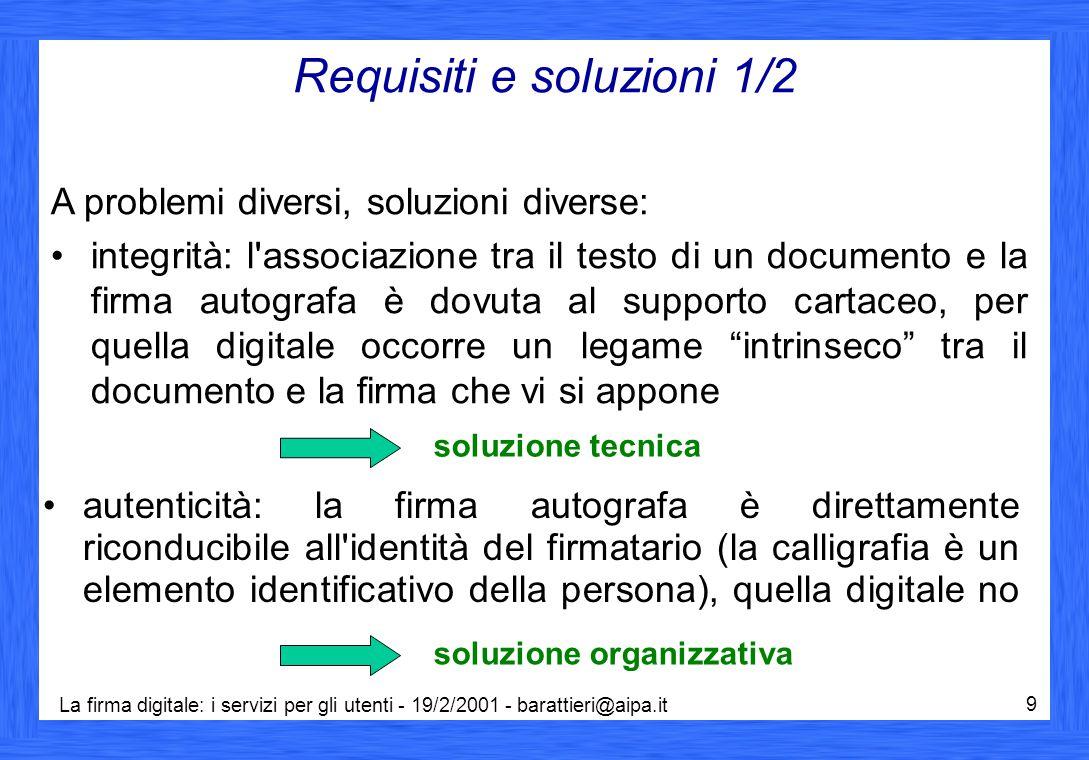 La firma digitale: i servizi per gli utenti - 19/2/2001 - barattieri@aipa.it 9 Requisiti e soluzioni 1/2 A problemi diversi, soluzioni diverse: integr