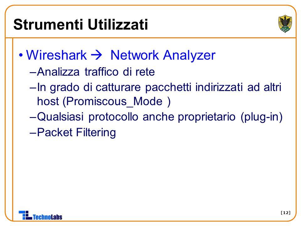 [12] Strumenti Utilizzati Wireshark  Network Analyzer –Analizza traffico di rete –In grado di catturare pacchetti indirizzati ad altri host (Promiscous_Mode ) –Qualsiasi protocollo anche proprietario (plug-in) –Packet Filtering