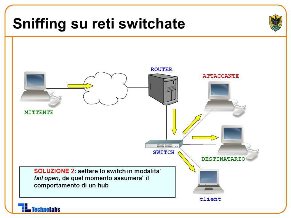 ROUTER ATTACCANTE DESTINATARIO client MITTENTE SOLUZIONE 2: settare lo switch in modalita fail open, da quel momento assumera il comportamento di un hub SWITCH Sniffing su reti switchate
