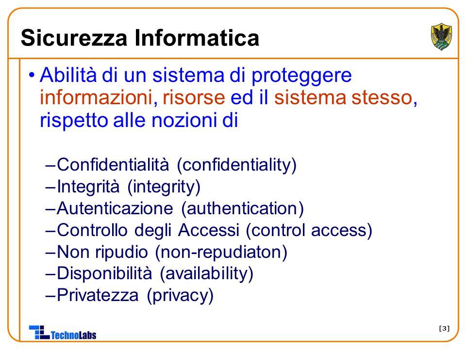 [3] Sicurezza Informatica Abilità di un sistema di proteggere informazioni, risorse ed il sistema stesso, rispetto alle nozioni di –Confidentialità (confidentiality) –Integrità (integrity) –Autenticazione (authentication) –Controllo degli Accessi (control access) –Non ripudio (non-repudiaton) –Disponibilità (availability) –Privatezza (privacy)