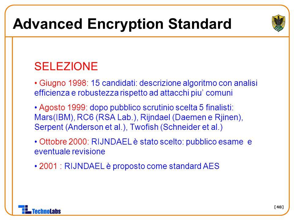 [48] Advanced Encryption Standard SELEZIONE Giugno 1998: 15 candidati: descrizione algoritmo con analisi efficienza e robustezza rispetto ad attacchi piu' comuni Agosto 1999: dopo pubblico scrutinio scelta 5 finalisti: Mars(IBM), RC6 (RSA Lab.), Rijndael (Daemen e Rjinen), Serpent (Anderson et al.), Twofish (Schneider et al.) Ottobre 2000: RIJNDAEL è stato scelto: pubblico esame e eventuale revisione 2001 : RIJNDAEL è proposto come standard AES