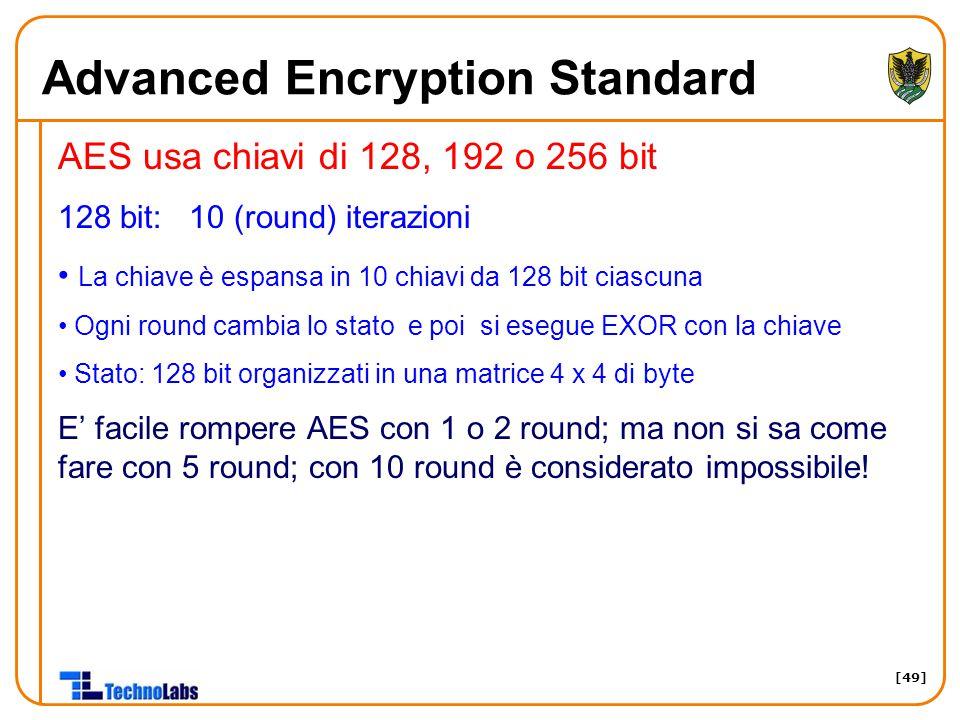 [49] Advanced Encryption Standard AES usa chiavi di 128, 192 o 256 bit 128 bit: 10 (round) iterazioni La chiave è espansa in 10 chiavi da 128 bit ciascuna Ogni round cambia lo stato e poi si esegue EXOR con la chiave Stato: 128 bit organizzati in una matrice 4 x 4 di byte E' facile rompere AES con 1 o 2 round; ma non si sa come fare con 5 round; con 10 round è considerato impossibile!