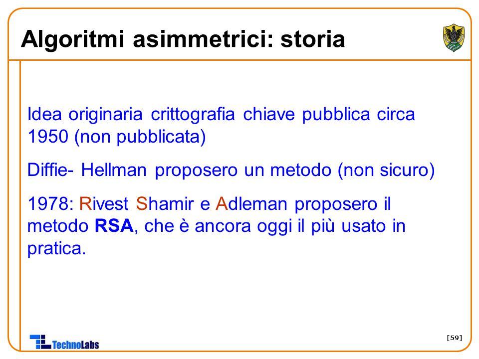 [59] Algoritmi asimmetrici: storia Idea originaria crittografia chiave pubblica circa 1950 (non pubblicata) Diffie- Hellman proposero un metodo (non sicuro) 1978: Rivest Shamir e Adleman proposero il metodo RSA, che è ancora oggi il più usato in pratica.