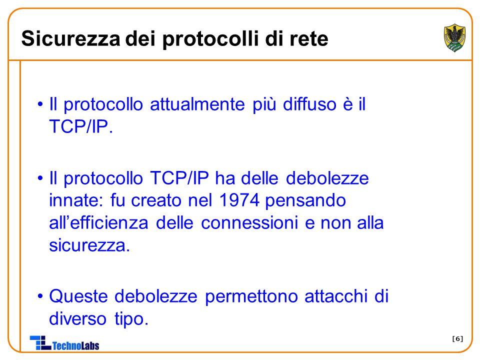 [6] Sicurezza dei protocolli di rete Il protocollo attualmente più diffuso è il TCP/IP. Il protocollo TCP/IP ha delle debolezze innate: fu creato nel