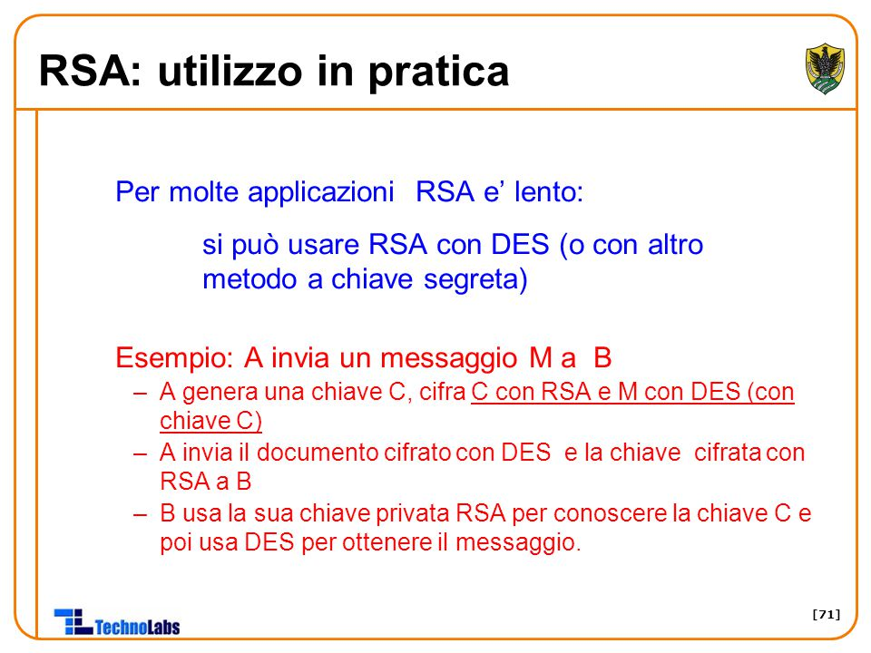 [71] RSA: utilizzo in pratica Per molte applicazioni RSA e' lento: si può usare RSA con DES (o con altro metodo a chiave segreta) Esempio: A invia un messaggio M a B –A genera una chiave C, cifra C con RSA e M con DES (con chiave C) –A invia il documento cifrato con DES e la chiave cifrata con RSA a B –B usa la sua chiave privata RSA per conoscere la chiave C e poi usa DES per ottenere il messaggio.
