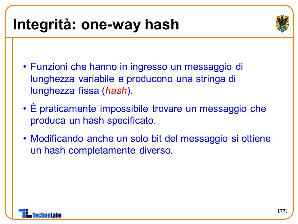 [77] Integrità: one-way hash Funzioni che hanno in ingresso un messaggio di lunghezza variabile e producono una stringa di lunghezza fissa (hash).