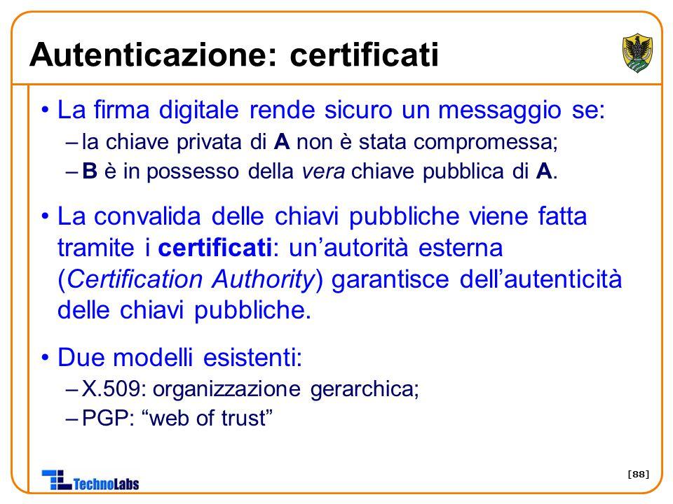 [88] Autenticazione: certificati La firma digitale rende sicuro un messaggio se: –la chiave privata di A non è stata compromessa; –B è in possesso della vera chiave pubblica di A.
