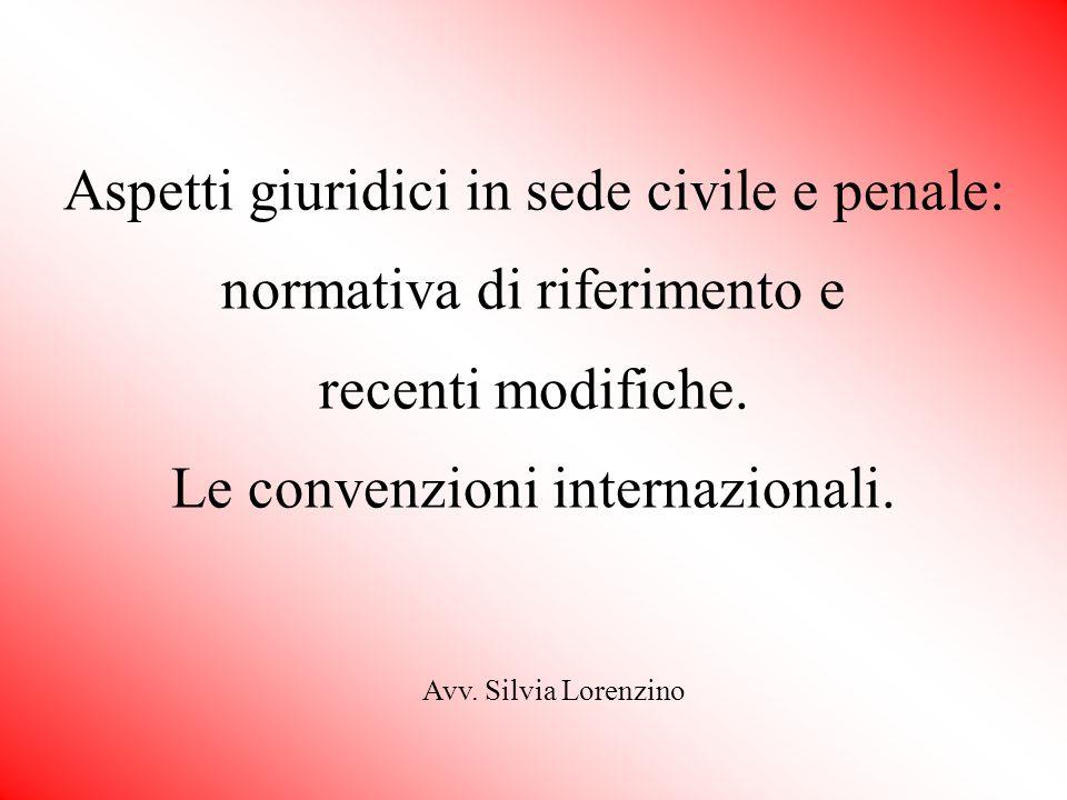 Aspetti giuridici in sede civile e penale: normativa di riferimento e recenti modifiche. Le convenzioni internazionali. Avv. Silvia Lorenzino