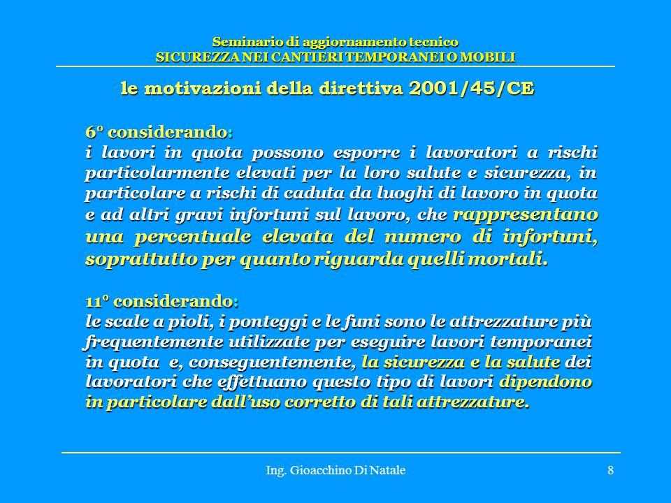 Ing. Gioacchino Di Natale8 le motivazioni della direttiva 2001/45/CE Seminario di aggiornamento tecnico SICUREZZA NEI CANTIERI TEMPORANEI O MOBILI 6°