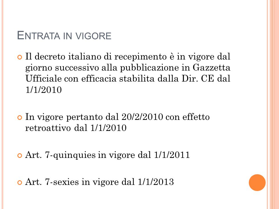 E NTRATA IN VIGORE Il decreto italiano di recepimento è in vigore dal giorno successivo alla pubblicazione in Gazzetta Ufficiale con efficacia stabilita dalla Dir.
