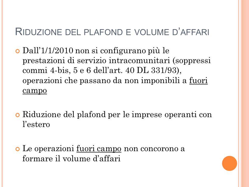 R IDUZIONE DEL PLAFOND E VOLUME D ' AFFARI Dall'1/1/2010 non si configurano più le prestazioni di servizio intracomunitari (soppressi commi 4-bis, 5 e 6 dell'art.