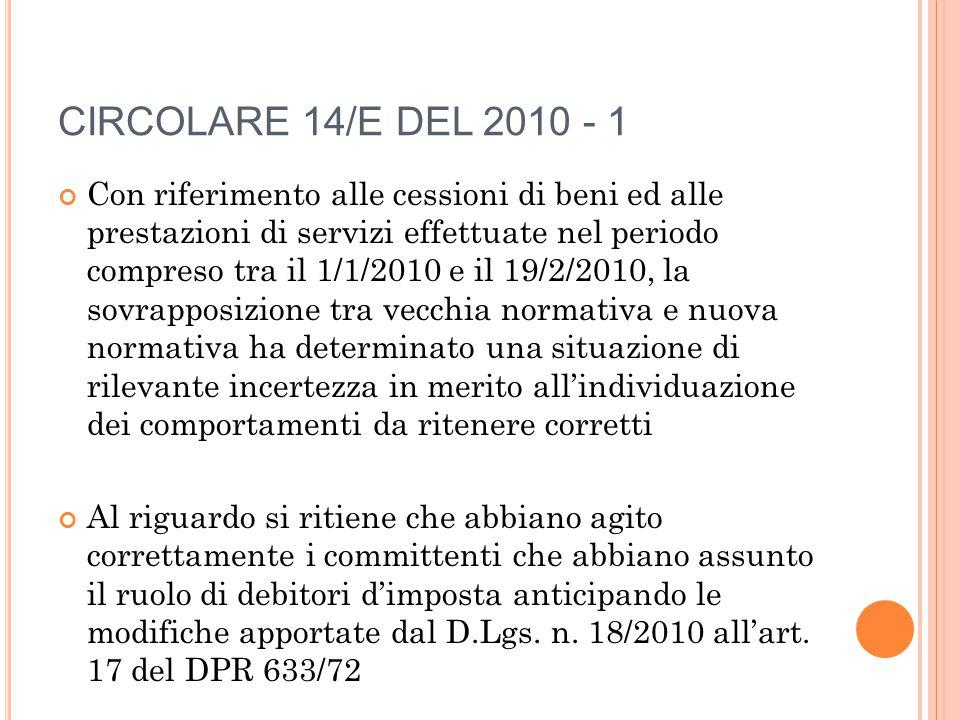 CIRCOLARE 14/E DEL 2010 - 1 Con riferimento alle cessioni di beni ed alle prestazioni di servizi effettuate nel periodo compreso tra il 1/1/2010 e il 19/2/2010, la sovrapposizione tra vecchia normativa e nuova normativa ha determinato una situazione di rilevante incertezza in merito all'individuazione dei comportamenti da ritenere corretti Al riguardo si ritiene che abbiano agito correttamente i committenti che abbiano assunto il ruolo di debitori d'imposta anticipando le modifiche apportate dal D.Lgs.