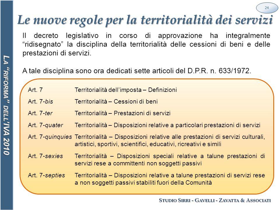Le nuove regole per la territorialità dei servizi 24 Il decreto legislativo in corso di approvazione ha integralmente ridisegnato la disciplina della territorialità delle cessioni di beni e delle prestazioni di servizi.